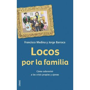 LOCOS POR LA FAMILIA Cómo sobrevivir a las crisis propias y ajenas